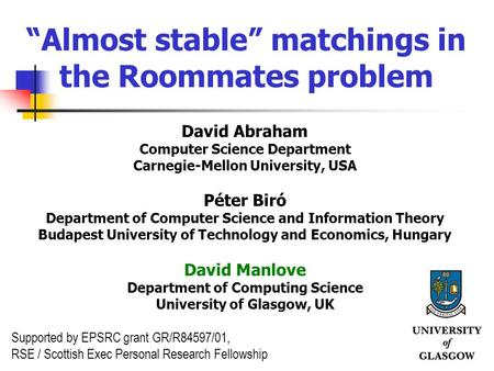 "1 ""Almost stable"" matchings in the Roommates problem David Abraham Computer Science Department Carnegie-Mellon University, USA Péter Biró Department of."