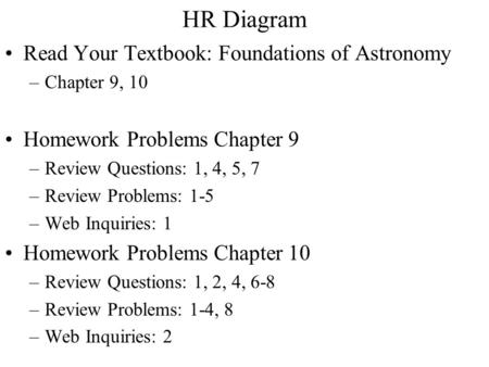 HR Diagram Read Your Textbook: Foundations of Astronomy –Chapter 9, 10 Homework Problems Chapter 9 –Review Questions: 1, 4, 5, 7 –Review Problems: 1-5.
