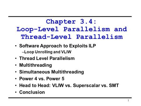 1 Chapter 3.4: Loop-Level Parallelism and Thread-Level Parallelism Software Approach to Exploits ILP –Loop Unrolling and VLIW Thread Level Parallelism.