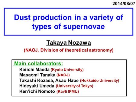 Dust production in a variety of types of supernovae Takaya Nozawa (NAOJ, Division of theoretical astronomy) 2014/08/07 Main collaborators: Keiichi Maeda.