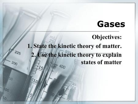 Gases Objectives: 1. State the kinetic theory of matter. 2. Use the kinetic theory to explain states of matter.