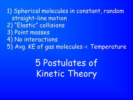 "5 Postulates of Kinetic Theory 1) Spherical molecules in constant, random straight-line motion 2) ""Elastic"" collisions 3) Point masses 4) No interactions."