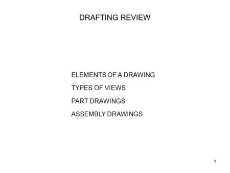 1 DRAFTING REVIEW ELEMENTS OF A DRAWING TYPES OF VIEWS PART DRAWINGS ASSEMBLY DRAWINGS.