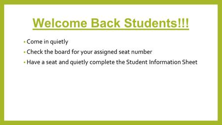 Welcome Back Students!!! Come in quietly Check the board for your assigned seat number Have a seat and quietly complete the Student Information Sheet.
