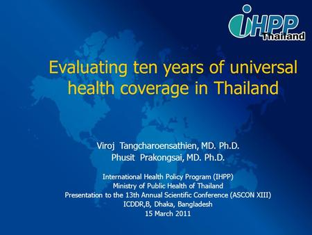 Evaluating ten years of universal health coverage in Thailand Viroj Tangcharoensathien, MD. Ph.D. Phusit Prakongsai, MD. Ph.D. International Health Policy.