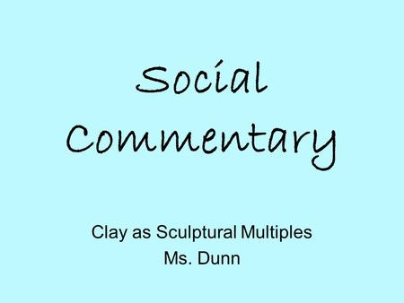 Social Commentary Clay as Sculptural Multiples Ms. Dunn.