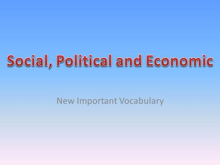 New Important Vocabulary. On your composition books, write down what you think these words mean: Social, Political, Economic.
