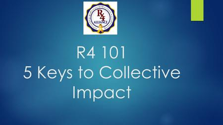 R4 101 5 Keys to Collective Impact. Isolated Impact  Most funders are faced with the task of choosing a few grantees  Which organizations make the greatest.