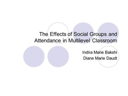 The Effects of Social Groups and Attendance in Multilevel Classroom Indira Marie Bakshi Diane Marie Daudt.