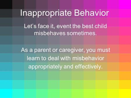 Inappropriate Behavior Let's face it, event the best child misbehaves sometimes. As a parent or caregiver, you must learn to deal with misbehavior appropriately.