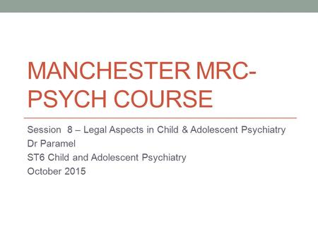 MANCHESTER MRC- PSYCH COURSE Session 8 – Legal Aspects in Child & Adolescent Psychiatry Dr Paramel ST6 Child and Adolescent Psychiatry October 2015.