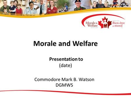 Morale and Welfare Presentation to (date) Commodore Mark B. Watson DGMWS.