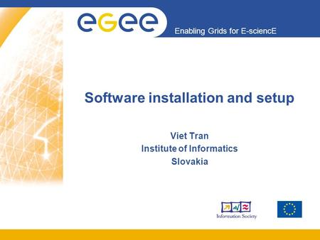 Enabling Grids for E-sciencE Software installation and setup Viet Tran Institute of Informatics Slovakia.