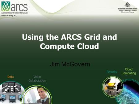 Using the ARCS Grid and Compute Cloud Jim McGovern.