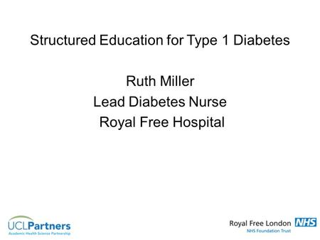 Structured Education for Type 1 Diabetes Ruth Miller Lead Diabetes Nurse Royal Free Hospital.