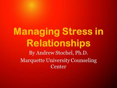 Managing Stress in Relationships By Andrew Stochel, Ph.D. Marquette University Counseling Center.