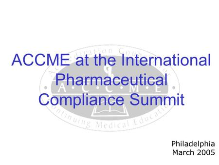 ACCME at the International Pharmaceutical Compliance Summit Philadelphia March 2005.