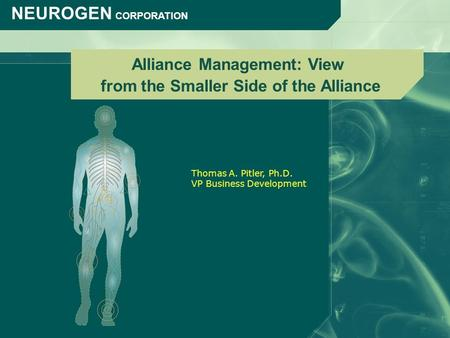 NEUROGEN CORPORATION Alliance Management: View from the Smaller Side of the Alliance Thomas A. Pitler, Ph.D. VP Business Development.