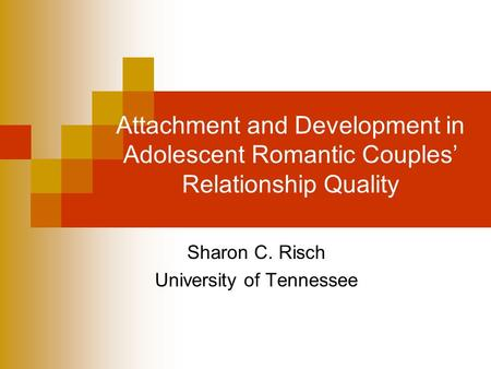 Attachment and Development in Adolescent Romantic Couples' Relationship Quality Sharon C. Risch University of Tennessee.