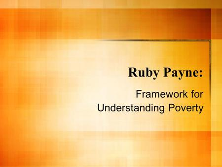 Ruby Payne: Framework for Understanding Poverty. Introduction: Ruby Payne Poverty is relative: Poverty occurs in all races and countries. SES is a continuous.
