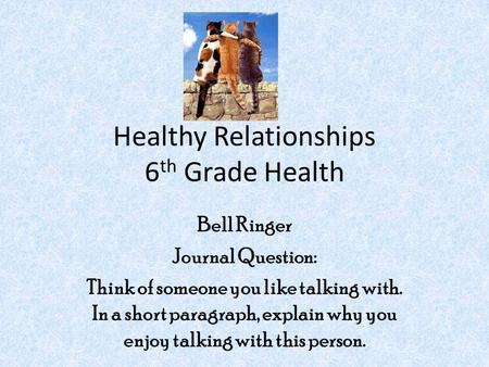 Healthy Relationships 6 th Grade Health Bell Ringer Journal Question: Think of someone you like talking with. In a short paragraph, explain why you enjoy.