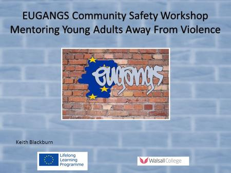 EUGANGS Community Safety Workshop Mentoring Young Adults Away From Violence Keith Blackburn.