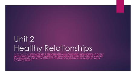 Unit 2 Healthy Relationships OUTCOME 7.4: DEMONSTRATE A PERSONALIZED AND COHERENT UNDERSTANDING OF THE IMPORTANCE OF NURTURING HARMONY IN RELATIONSHIPS.