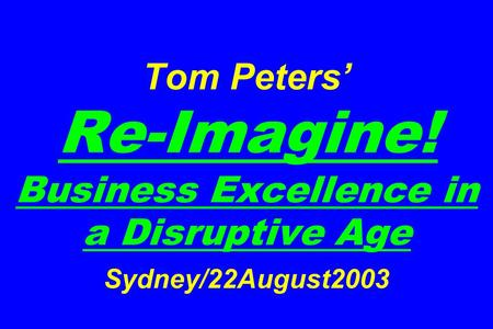 Tom Peters' Re-Imagine! Business Excellence in a Disruptive Age Sydney/22August2003.