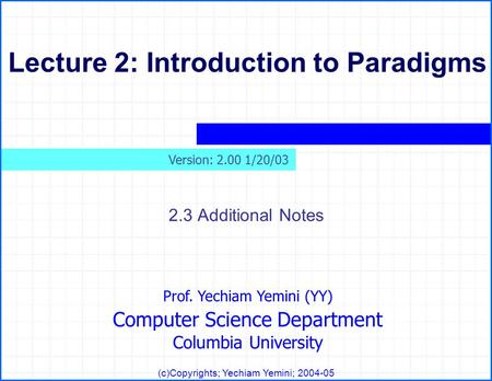 Prof. Yechiam Yemini (YY) Computer Science Department Columbia University (c)Copyrights; Yechiam Yemini; 2004-05 Lecture 2: Introduction to Paradigms 2.3.