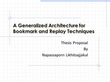 A Generalized Architecture for Bookmark and Replay Techniques Thesis Proposal By Napassaporn Likhitsajjakul.
