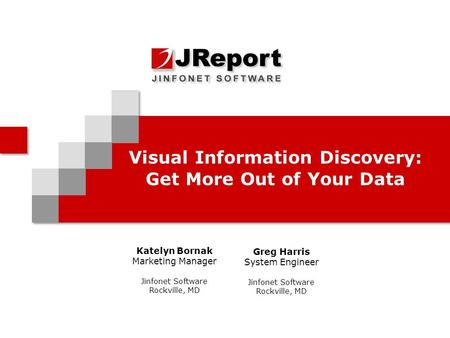 Visual Information Discovery: Get More Out of Your Data Katelyn Bornak Marketing Manager Jinfonet Software Rockville, MD Greg Harris System Engineer Jinfonet.