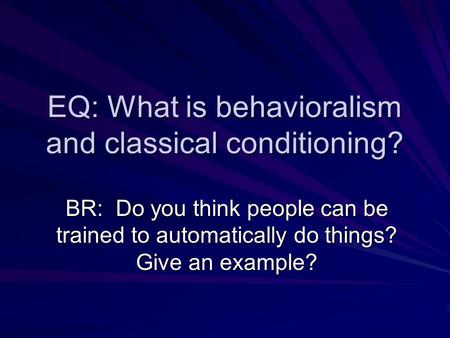 EQ: What is behavioralism and classical conditioning? BR: Do you think people can be trained to automatically do things? Give an example?