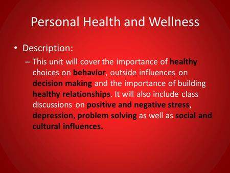 Personal Health and Wellness Description: – This unit will cover the importance of healthy choices on behavior, outside influences on decision making and.