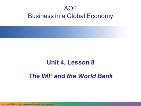 AOF Business in a Global Economy Unit 4, Lesson 8 The IMF and the World Bank Copyright © 2009–2012 National Academy Foundation. All rights reserved.