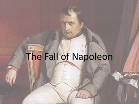 The Fall of Napoleon. Fallout from Russia Battle of Leipzig – Napoleon lost Opportunity to take France – By January 1814, the allies were pushing toward.