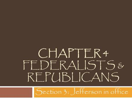 CHAPTER 4 FEDERALISTS & REPUBLICANS Section 3: Jefferson in office.