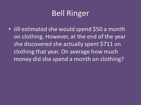 Bell Ringer Jill estimated she would spend $50 a month on clothing. However, at the end of the year she discovered she actually spent $711 on clothing.