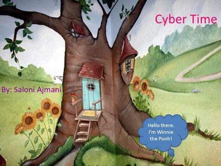 Cyber Time By: Saloni Ajmani Hello there. I'm Winnie the Pooh!