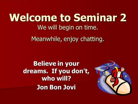 Welcome to Seminar 2 We will begin on time. Meanwhile, enjoy chatting. Believe in your dreams. If you don't, who will? Jon Bon Jovi.
