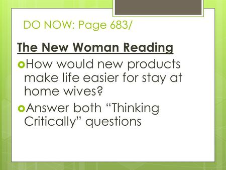 "DO NOW: Page 683/ The New Woman Reading  How would new products make life easier for stay at home wives?  Answer both ""Thinking Critically"" questions."