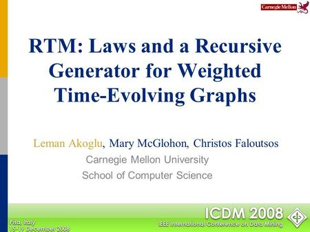 RTM: Laws and a Recursive Generator for Weighted Time-Evolving Graphs Leman Akoglu, Mary McGlohon, Christos Faloutsos Carnegie Mellon University School.
