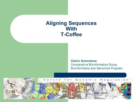 Aligning Sequences With T-Coffee Cédric Notredame Comparative Bioinformatics Group Bioinformatics and Genomics Program.