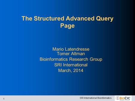 SRI International Bioinformatics 1 The Structured Advanced Query Page Mario Latendresse Tomer Altman Bioinformatics Research Group SRI International March,