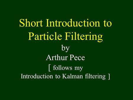 Short Introduction to Particle Filtering by Arthur Pece [ follows my Introduction to Kalman filtering ]