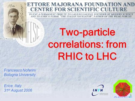Francesco Noferini Bologna University Erice, Italy 31 st August 2006 Two-particle correlations: from RHIC to LHC.