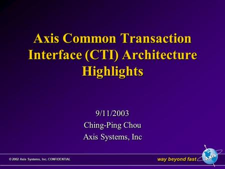 Way beyond fast © 2002 Axis Systems, Inc. CONFIDENTIAL Axis Common Transaction Interface (CTI) Architecture Highlights 9/11/2003 Ching-Ping Chou Axis Systems,