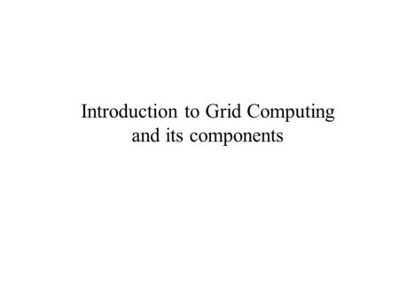 Introduction to Grid Computing and its components.