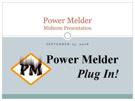 SEPTEMBER 25, 2008 Power Melder Midterm Presentation.