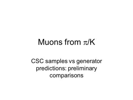 Muons from  /K CSC samples vs generator predictions: preliminary comparisons.