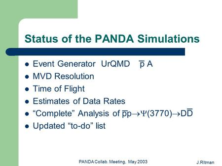 J.RItman PANDA Collab. Meeting, May 2003 Status of the PANDA Simulations Event Generator UrQMD p A MVD Resolution Time of Flight Estimates of Data Rates.